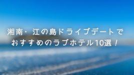 湘南・江の島ドライブデートでおすすめのラブホテル10選!